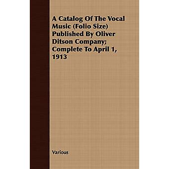 A Catalog of the Vocal Music Folio Size Published by Oliver Ditson Company Complete to April 1 1913 by Various