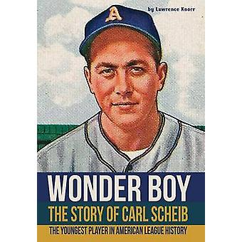 Wonder Boy  The Story of Carl Scheib The Youngest Player in American League History by Knorr & Lawrence