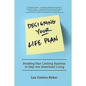 Designing Your Life Plan Breaking Your Limiting Routines to Step Into Intentional Living by CaninoBaker & Luz N.