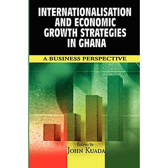Internationalisation and Economic Growth Strategies in Ghana A Business Perspective by Kuada & John