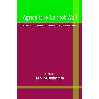 Agriculture Cannot Wait - New Horizons in Indian Agriculture by M. S.