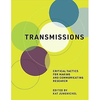 Transmissions  Critical Tactics for Making and Communicating Research by Edited by Kat Jungnickel