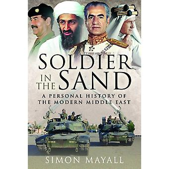 Soldier in the Sand  A Personal History of the Modern Middle East by Sir Simon Mayall KBE CB
