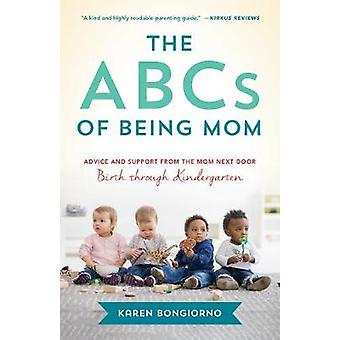 The ABCs of Being Mom Advice and Support from the Mom Next Door Birth through Kindergarten
