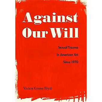 Against Our Will Sexual Trauma in American Art Since 1970