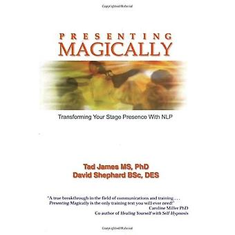 Presenting Magically: Transforming Your Stage Presence With NLP: Transforming Your Stage Presence with NLP