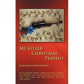My Killer Christmas Present An Ex Marine Expert Marksman Who Happens on Trouble in a Local Shopping Center Kills Two Perps Who Are Mob Related and by Harrison & Richard Carson