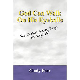 God Can Walk on His Eyeballs The 10 Most Amazing Things He Taught Me by Foor & Cindy