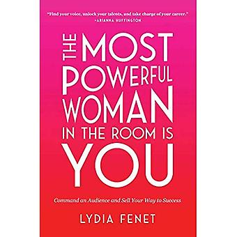 The Most Powerful Woman in� the Room Is You: Command an Audience and Sell Your Way to Success