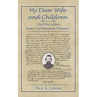 My Dear Wife and Children Civil War Letters from a 2nd Minnesota Volunteer by Adams & Nick K.