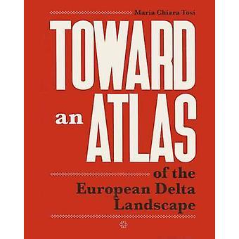 Toward an Atlas - Of the European Delta Landscape by Chiara Tosi - 978