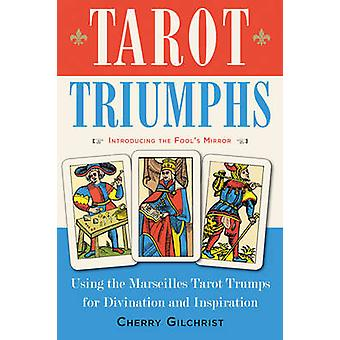 Tarot Triumphs  Using the Marseilles Tarot Trumps for Divination and Inspiration by Cherry Gilchrist