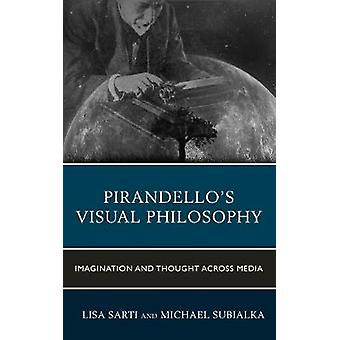 Pirandellos Visual Philosophy Imagination and Thought across Media by Sarti & Lisa