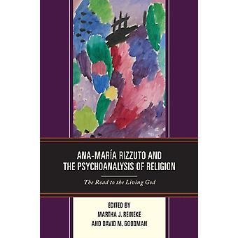 AnaMara Rizzuto and the Psychoanalysis of Religion The Road to the Living God by Reineke & Martha