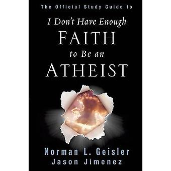 The Official Study Guide to I Dont Have Enough Faith to Be an Atheist by Geisler & Norman L.