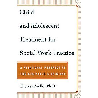 Child and Adolescent Treatment for Social Work Practice A Relational Perspective for Beginning Clinicians by Aiello & Theresa