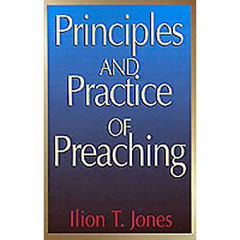 Principles and Practice of Preaching by Jones & Ilion T.