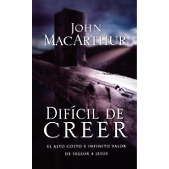 Difcil de Creer El alto costo e infinito valor de seguir a Jess by MacArthur & John