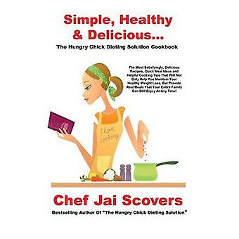 Simple Healthy  Delicious... The Hungry Chick Dieting Solution Cookbook by Scovers & Chef Jai