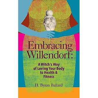 Embracing Willendorf A Witchs Way of Loving Your Body to Health and Fitness by Ballard & H. Byron