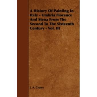 A History of Painting in Italy  Umbria Florence and Siena from the Second to the Sixteenth Century  Vol. III by Crowe & J. A.