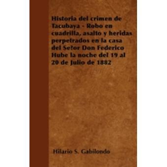 Historia del crimen de Tacubaya  Robo en cuadrilla asalto y heridas perpetrados en la casa del Seor Don Federico Hube la noche del 19 al 20 de Julio de 1882 by Gabilondo & Hilario S.