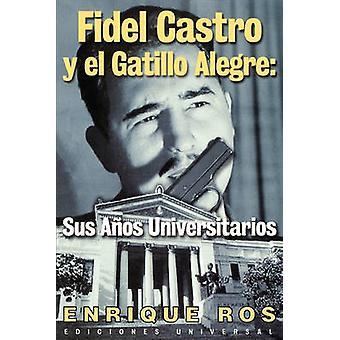 Fidel Castro y el Gatillo Alegre Sus Anos Universitarios by Ros & Enrique