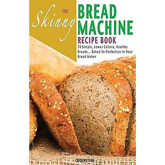 The Skinny Bread Machine Recipe Book 70 Simple Lower Calorie Healthy Breads... Baked to Perfection in Your Bread Maker. by Cooknation
