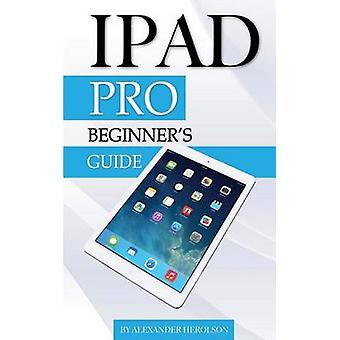 iPad Pro - Beginner's Guide by Alexander Herolson - 9781517741143 Book