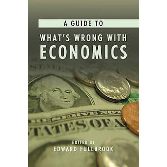 A Guide to What's Wrong with Economics by Edward Fullbrook - 97818433