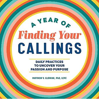 A Year of Finding Your Callings  Daily Practices to Uncover Your Passion and Purpose by Dr Matthew V Glowiak