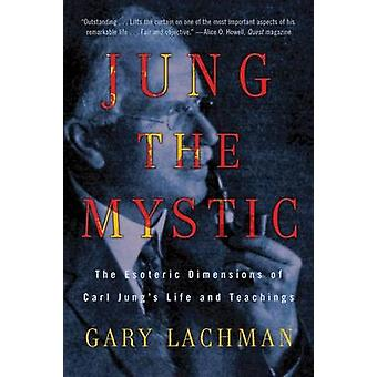 Jung the Mystic The Esotereric Dimensions of Carl Jungs Life and Teachings von Gary Lachman