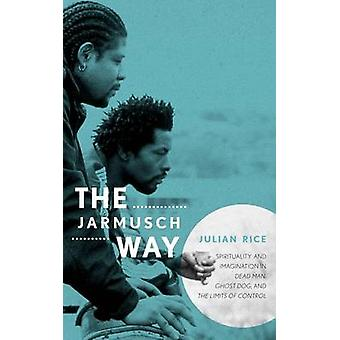The Jarmusch Way Spirituality and Imagination in Dead Man Ghost Dog and the Limits of Control by Rice & Julian