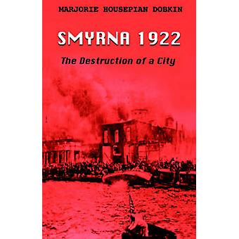 Smyrna 1922 The Destruction of a City by Dobkin & Marjorie Housepian