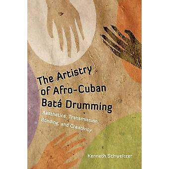 The Artistry of AfroCuban Bata Drumming Aesthetics Transmission Bonding and Creativity by Schweitzer & Kenneth