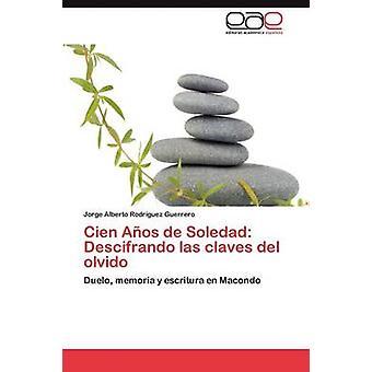 Cien Anos de Soledad Descifrando Las Claves del Olvidolla Rodr Guez Guerrero & Jorge Alberto