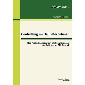 Controlling Im Bauunternehmen Das Projektmanagement ALS L Sungsansatz Fell Auftr GE Im Gu Bereich von Boroczinski & Tomas