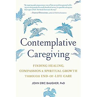 Contemplative Caregiving: Finding Healing, Compassion,� and Spiritual Growth Through End-Of-Life Care
