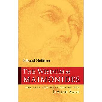 The Wisdom of Maimonides - The Life and Writings of the Jewish Sage by