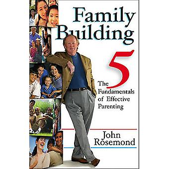 Family Building - The Five Fundamentals of Effective Parenting by John