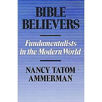 Bible Believers - Fundamentalists in the Modern World by Nancy Tatom A