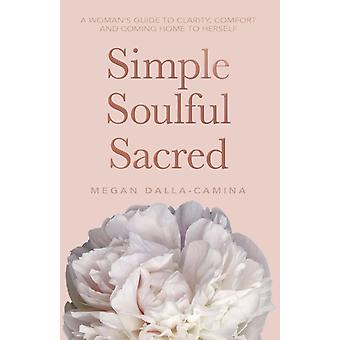 Simple Soulful Sacred A Womans Guide to Clarity Comfort and Coming Home to Herself by DallaCamina & Megan