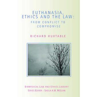 Euthanasia Ethics and the Law  From Conflict to Compromise by Huxtable & Richard