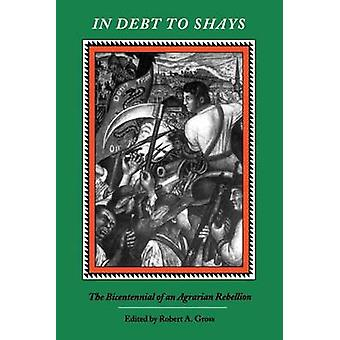 In Debt to Shays The Bicentennial of an Agrarian Rebellion by Gross & Robert A.