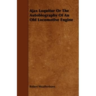 Ajax Loquitur or the Autobiography of an Old Locomotive Engine by Weatherburn & Robert