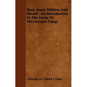Rust Smut Mildew and Mould  An Introduction to the Study of Microscopic Fungi by Cooke & Mordecai Cubitt