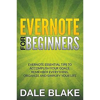 Evernote For Beginners Evernote Essential Tips to Accomplish Your Goals Remember Everything Organize and Simplify Your Life by Blake & Dale