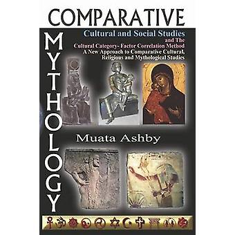 Comparative Mythology Cultural and Social Studies and the Cultural Category Factor Correlation Method A New Approach to Comparative Cultural Relig by Ashby & Muata