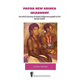 Papua New Guinea Headhunt  An Artists Journey to Paint Indigenous People in the South Pacific by Mytinger & Caroline