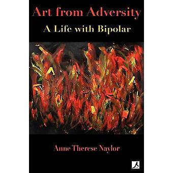 Art from Adversity A Life with Bipolar by Naylor & Anne Therese